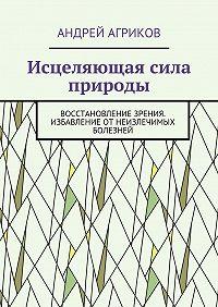 Андрей Агриков -Исцеляющая сила природы. Восстановление зрения. Избавление отнеизлечимых болезней