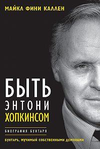 Майкл Каллен -Быть Энтони Хопкинсом. Биография бунтаря