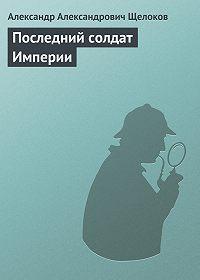 Александр Александрович Щелоков - Последний солдат Империи