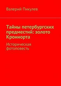Валерий Пикулев -Тайны петербургских предместий: золото Крониорта. Историческая фотоповесть