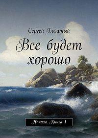 Сергей Богатый -Все будет хорошо. Начало. Книга 1
