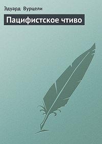 Эдуард Вурцели -Пацифистское чтиво