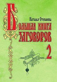 Наталья Ивановна Степанова - Большая книга заговоров-2