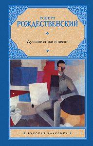 Роберт Рождественский - Лучшие стихи и песни