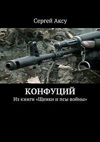 Сергей Аксу -Конфуций. Изкниги «Щенки ипсы войны»