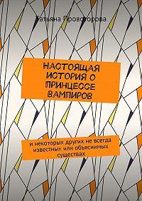 Татьяна Провоторова -Настоящая история о принцессе вампиров. инекоторых других невсегда известных или объяснимых существах