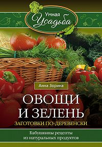 Анна Зорина -Овощи и зелень. Заготовки по-деревенски