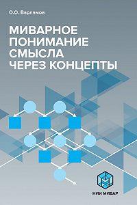 Олег Варламов -Миварное понимание смысла через концепты