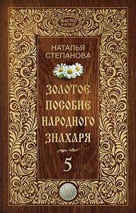 Наталья Ивановна Степанова -Золотое пособие народного знахаря. Книга 5