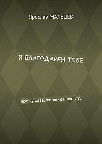 Ярослав Мальцев -Я благодарен тебе. Про чувства, женщин ипустоту