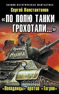 Сергей Константинов -«По полю танки грохотали…». «Попаданцы» против «Тигров»