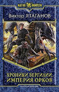 Виктор Ятаганов - Хроники Вергилии. Империя орков