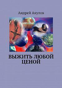 Андрей Акулов - Выжить любой ценой