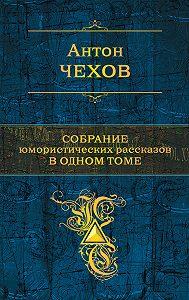 Антон Чехов -Собрание юмористических рассказов в одном томе
