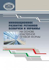 Коллектив авторов -Инновационное развитие регионов Беларуси и Украины на основе кластерной сетевой формы