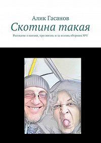 Алик Гасанов -Скотина такая. Рассказы ожизни, про жизнь изажизнь сборник№5