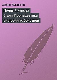 Аурика Луковкина - Полный курс за 3 дня. Пропедевтика внутренних болезней