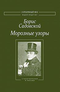 Борис Садовской -Морозные узоры. Стихотворения и письма