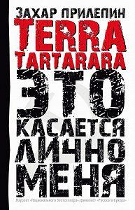 Захар Прилепин - TERRA TARTARARA. Это касается лично меня
