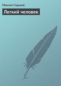 Максим Горький -Легкий человек