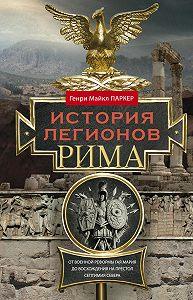 Генри Паркер -История легионов Рима. От военной реформы Гая Мария до восхождения на престол Септимия Севера