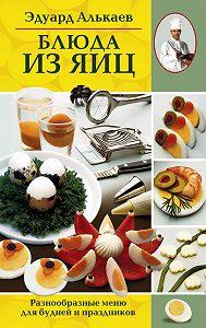 Эдуард Николаевич Алькаев -Блюда из яиц. Разнообразные меню для будней и праздников