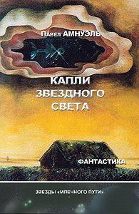 Павел Амнуэль - Капли звездного света (сборник)