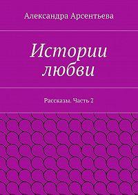 Александра Арсентьева -Истории любви. Рассказы. Часть2