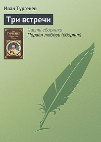 Иван Тургенев -Три встречи