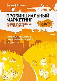 Анатолий Дураков -Провинциальный маркетинг: жизнь маркетера без бюджета
