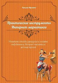 Татьяна Мусихина - Практические инструменты интернет-маркетинга