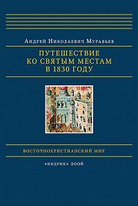 Андрей Муравьев -Путешествие ко святым местам в 1830 году