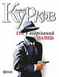 Андрей Курков - Гра у відрізаний палець