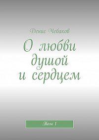 Денис Чебаков -Олюбви душой исердцем. Том1