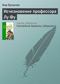 Кир Булычев -Исчезновение профессора Лу Фу