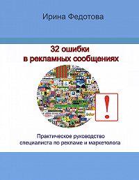 Ирина Федотова -32 ошибки в рекламных объявлениях. Практическое руководство маркетолога и руководителя