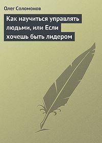 Олег Соломонов - Как научиться управлять людьми, или Если хочешь быть лидером
