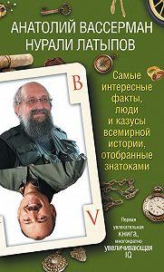 Нурали Латыпов -Самые интересные факты, люди и казусы всемирной истории, отобранные знатоками