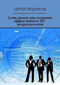 Сергей Гредников -Семь шагов для создания эффективного ИТ-подразделения