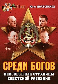 Юрий Колесников - Среди богов. Неизвестные страницы советской разведки