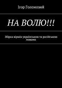 Ігор Голомозий -На волю!!! Збірка віршів українською та російською мовами