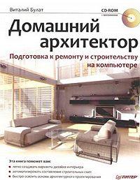 Виталий Булат -Домашний архитектор. Подготовка к ремонту и строительству на компьютере