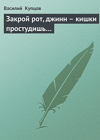 Василий Купцов -Закрой рот, джинн – кишки простудишь…