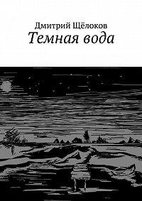 Дмитрий Щёлоков -Темная вода (сборник)