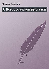 Максим Горький -С Всероссийской выставки
