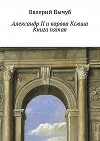 Валерий Вычуб -Александр II и корова Ксюша. Книга пятая