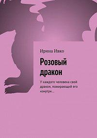 Ирина Ивко -Розовый дракон. Укаждого человека свой дракон, пожирающий его изнутри…