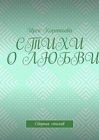 Ирен Короткова -Стихи о любви. Сборник стихов