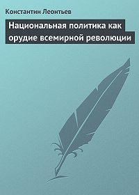 Константин Леонтьев -Национальная политика как орудие всемирной революции