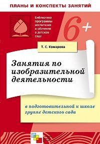 Т. С. Комарова -Занятия по изобразительной деятельности в в подготовительной к школе группе детского сада. Конспекты занятий